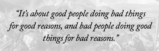 """It's about good people doing bad things for good reasons, and bad people doing good things for bad reasons."""