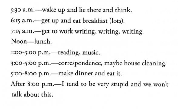 5:30 a.m. - wake up and lie there and think. 6:15 a.m. - get up and eat breakfast (lots). 7:15 a.m. - get to work writing, writing, writing. Noon - lunch. 1-3 p.m. - reading, music. 3-5 p.m. - correspondence, maybe house cleaning. 5-8 p.m. - make dinner and eat it. After 8 p.m. - I tend to be very stupid and we won't talk about this. I go to bed at 10:00 p.m. If I'm at the beach there would be one ore two long walks on the beach in that day. This is a perfect day for me.
