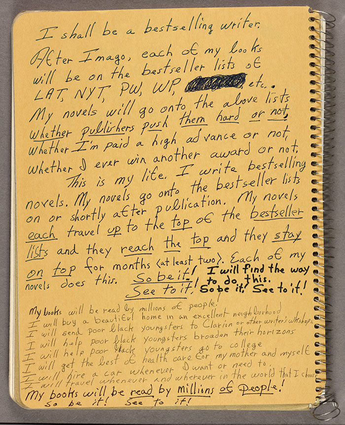 """One of Octavia E. Butler's Notes to herself, it reads """"I shall be a bestselling writer. After Imago, each of my books will be on the bestseller lists of LAT, NYT, PW, WP, etc. My novels will go onto the above lists whether publishers push them hard or not, whether I'm paid a high advance or not, whether I ever win another award or not. This is my life. I write bestselling novels. My novels go onto the bestseller lists on or shortly after publication. My novels each travel up to the top of the bestseller lists and they reach the top and they stay on top for months. Each of my novels does this. So be it! I will find the way to do this. See to it! So be it! See to it! My books will be read by millions of people! I will buy a beautiful home in an excellent neighborhood I will send poor black youngsters to Clarion or other writer's workshops I will help poor black youngsters broaden their horizons I will help poor black youngsters go to college I will get the best of health care for my mother and myself I will hire a car whenever I want or need to. I will travel whenever and wherever in the world that I choose My books will be read by millions of people! So be it! See to it!"""""""